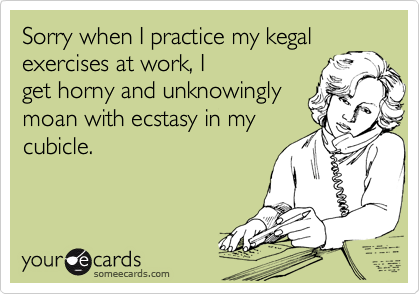 Sorry when I practice my kegal exercises at work, I get horny and unknowingly moan with ecstasy in my cubicle.