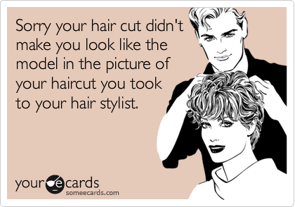 Sorry your hair cut didn'tmake you look like themodel in the picture ofyour haircut you tookto your hair stylist.