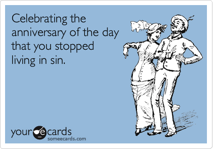 Celebrating the anniversary of the day that you stopped living in sin.