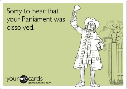 Sorry to hear thatyour Parliament wasdissolved.