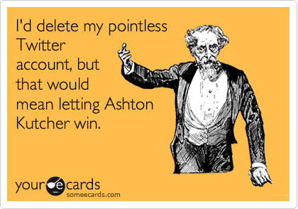 I'd delete my pointlessTwitteraccount, butthat wouldmean letting AshtonKutcher win.