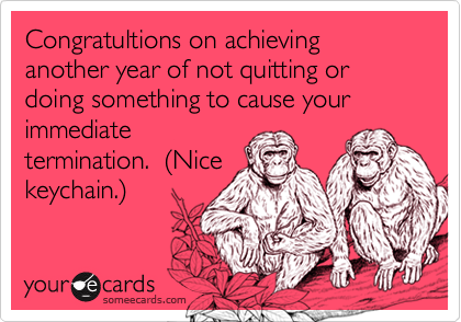Congratultions on achieving another year of not quitting or doing something to cause your immediatetermination.  (Nicekeychain.)