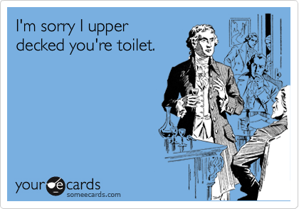 I'm sorry I upper  decked you're toilet.