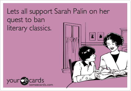 Lets all support Sarah Palin on her quest to banliterary classics.