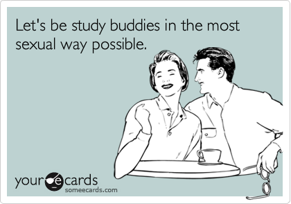 Let's be study buddies in the most sexual way possible.