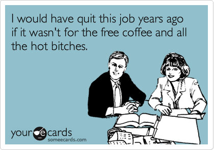 I would have quit this job years ago if it wasn't for the free coffee and all the hot bitches.
