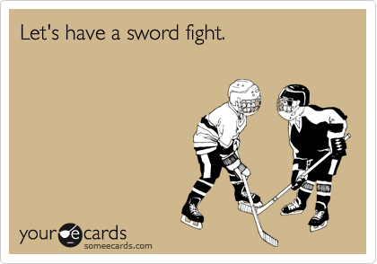 Let's have a sword fight.