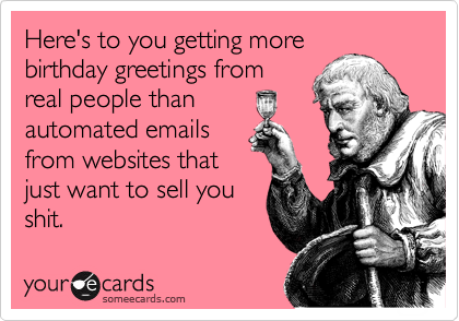 Here's to you getting more birthday greetings from real people than automated emails from websites that just want to sell you shit.