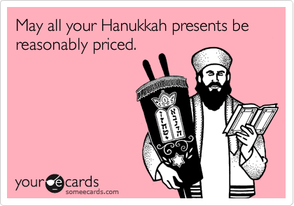 May all your Hanukkah presents be reasonably priced.