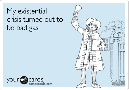 My existentialcrisis turned out tobe bad gas.