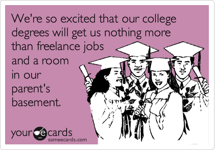 We're so excited that our college degrees will get us nothing more than freelance jobs and a room in our parent's basement.