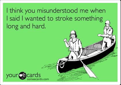 I think you misunderstood me when I said I wanted to stroke somethinglong and hard.