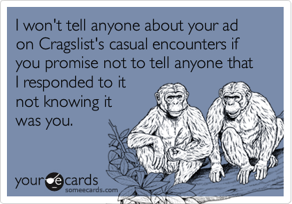 I won't tell anyone about your ad on Cragslist's casual encounters if you promise not to tell anyone that I responded to it