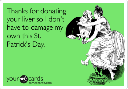 Thanks for donatingyour liver so I don'thave to damage myown this St.Patrick's Day.