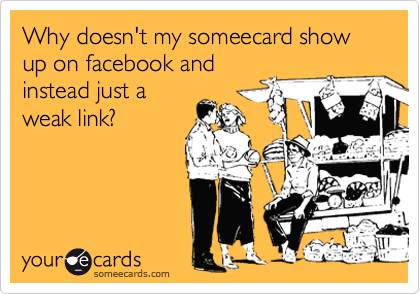 Why doesn't my someecard show up on facebook and instead just a weak link?