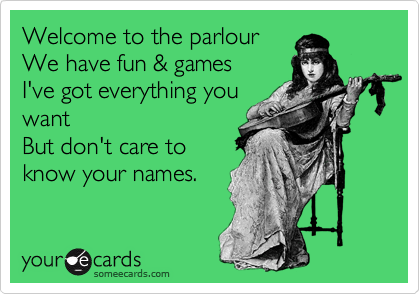 Welcome to the parlour We have fun & games I've got everything you want But don't care to know your names.
