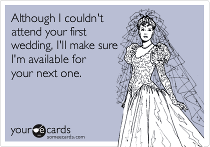 Although I couldn'tattend your firstwedding, I'll make sureI'm available foryour next one.
