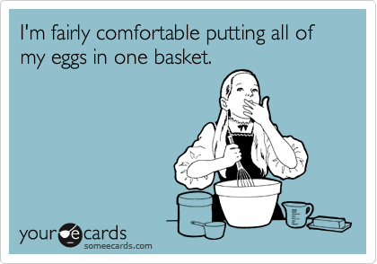 I'm fairly comfortable putting all of my eggs in one basket.