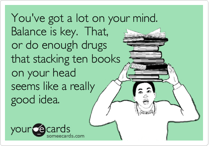 You've got a lot on your mind. Balance is key.  That,  or do enough drugs that stacking ten books on your head seems like a really good idea.