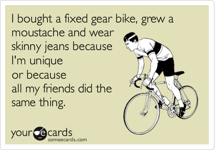 I bought a fixed gear bike, grew a moustache and wear