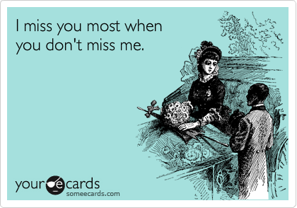 I miss you most when  you don't miss me.