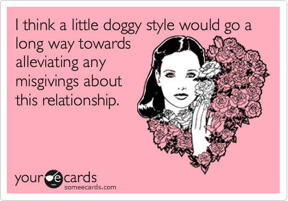 I think a little doggy style would go a long way towardsalleviating anymisgivings aboutthis relationship.