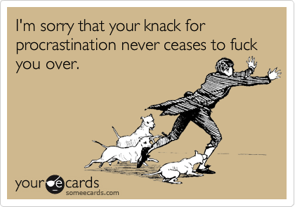 I'm sorry that your knack for procrastination never ceases to fuck you over.