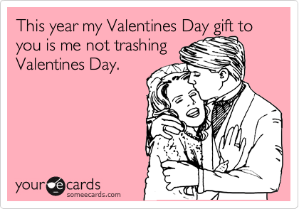 This year my Valentines Day gift to you is me not trashing Valentines Day.