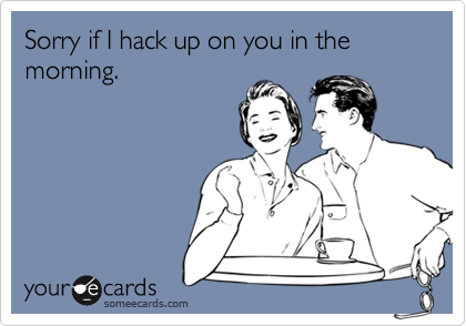 Sorry if I hack up on you in the morning.