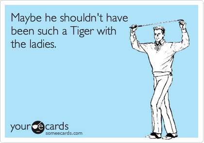 Maybe he shouldn't have been such a Tiger with the ladies.