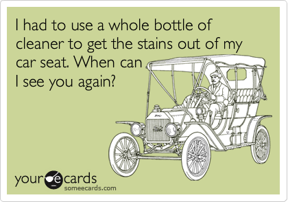 I had to use a whole bottle of cleaner to get the stains out of my car seat. When can I see you again?