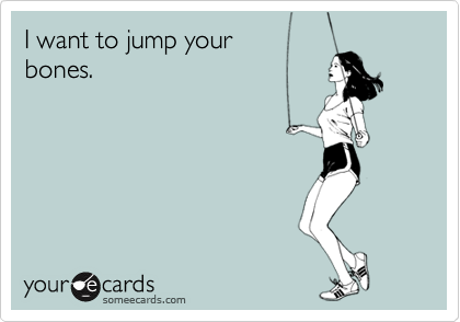 I want to jump your bones.