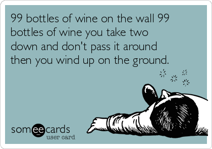99 bottles of wine on the wall 99 bottles of wine you take two down and don't pass it around then you wind up on the ground.