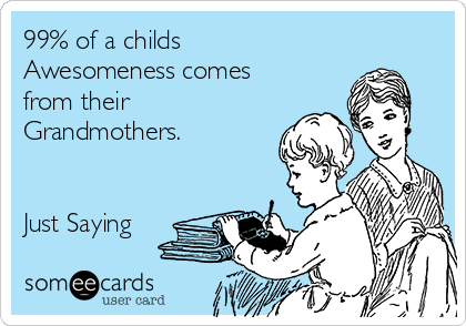 99% of a childs Awesomeness comes from their Grandmothers.   Just Saying