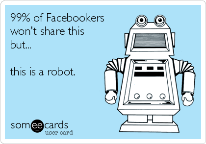 99% of Facebookers won't share this but...  this is a robot.
