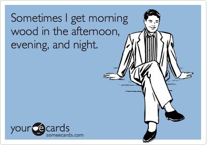 Sometimes I get morningwood in the afternoon,evening, and night.