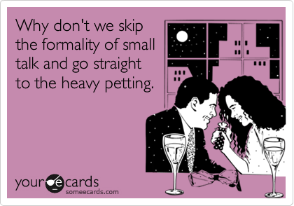 Why don't we skipthe formality of smalltalk and go straightto the heavy petting.