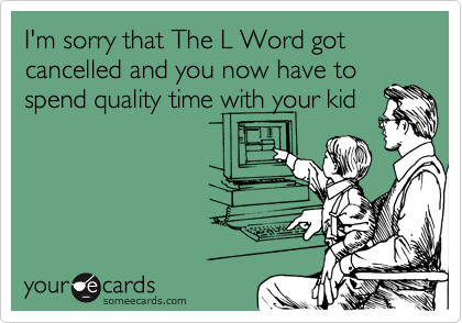 I'm sorry that The L Word got cancelled and you now have to spend quality time with your kid