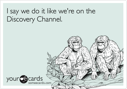 I say we do it like we're on the Discovery Channel.