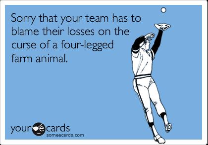 Sorry that your team has toblame their losses on thecurse of a four-leggedfarm animal.