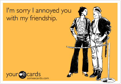 I'm sorry I annoyed youwith my friendship.