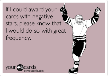 If I could award your cards with negative stars, please know that I would do so with great frequency.