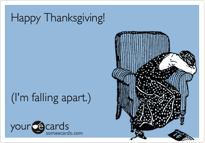 Happy Thanksgiving!    (I'm falling apart.)