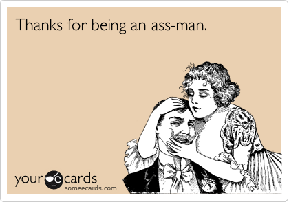 Thanks for being an ass-man.