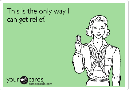 This is the only way I can get relief.