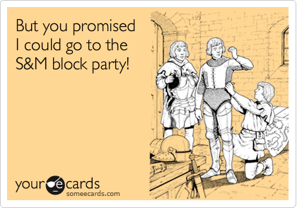 But you promisedI could go to theS&M block party!