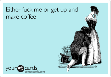 Either fuck me or get up and make coffee