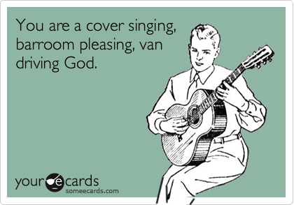 You are a cover singing,barroom pleasing, vandriving God.