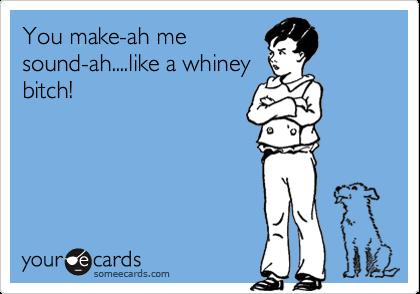 You make-ah me sound-ah....like a whiney bitch!