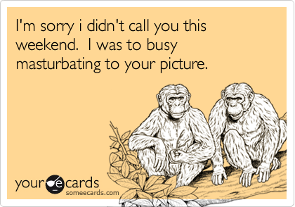 I'm sorry i didn't call you this weekend.  I was to busy masturbating to your picture.